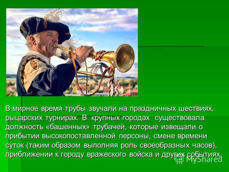 В мирное время трубы звучали на праздничных шествиях, рыцарских турнирах. В крупных городах существовала должность «башенных» трубачей, которые извещали о прибытии высокопоставленной персоны, смене времени суток (таким образом выполняя роль своеобраз