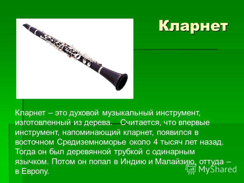 Кларнет Кларнет Кларнет – это духовой музыкальный инструмент, изготовленный из дерева. Считается, что впервые инструмент, напоминающий кларнет, появился в восточном Средиземноморье около 4 тысяч лет назад. Тогда он был деревянной трубкой с одинарным