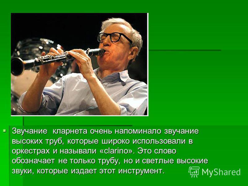 Звучание кларнета очень напоминало звучание высоких труб, которые широко использовали в оркестрах и называли «clarinо». Это слово обозначает не только трубу, но и светлые высокие звуки, которые издает этот инструмент. Звучание кларнета очень напомина