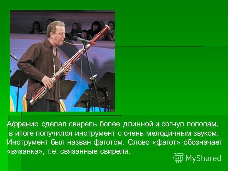 Афранио сделал свирель более длинной и согнул пополам, в итоге получился инструмент с очень мелодичным звуком. Инструмент был назван фаготом. Слово «фагот» обозначает «вязанка», т.е. связанные свирели.