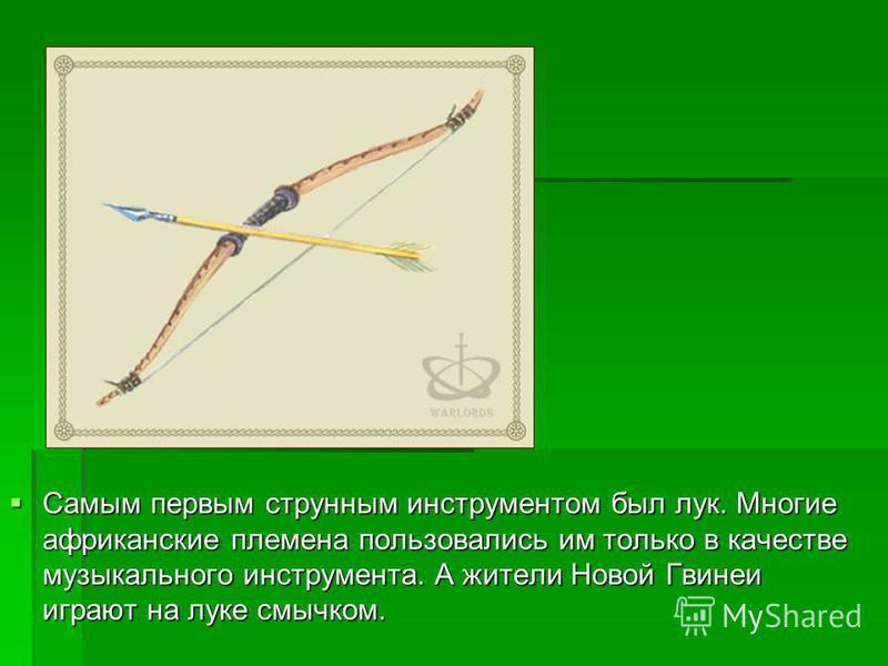 Самым первым струнным инструментом был лук. Многие африканские племена пользовались им только в качестве музыкального инструмента. А жители Новой Гвинеи играют на луке смычком. Самым первым струнным инструментом был лук. Многие африканские племена по