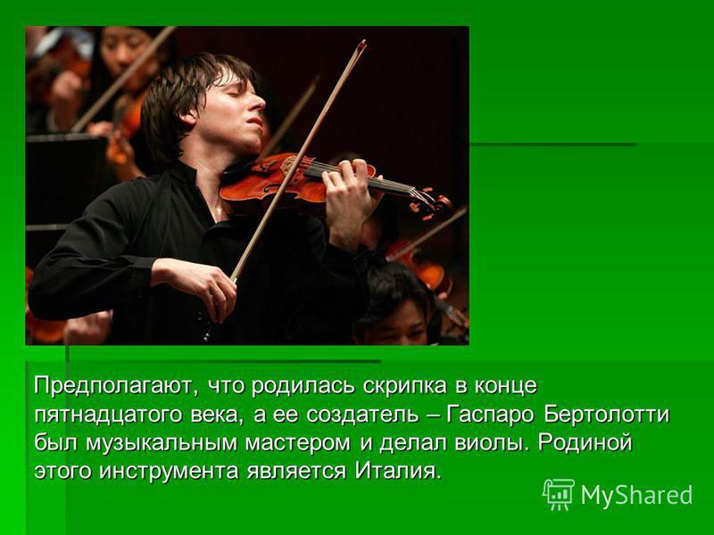 Предполагают, что родилась скрипка в конце пятнадцатого века, а ее создатель – Гаспаро Бертолотти был музыкальным мастером и делал виолы. Родиной этого инструмента является Италия. Предполагают, что родилась скрипка в конце пятнадцатого века, а ее со