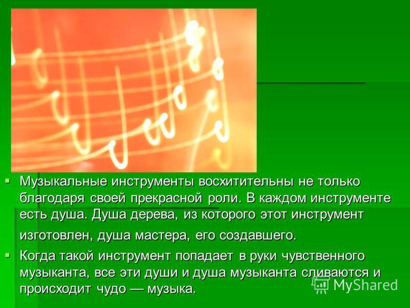 Музыкальные инструменты восхитительны не только благодаря своей прекрасной роли. В каждом инструменте есть душа. Душа дерева, из которого этот инструмент изготовлен, душа мастера, его создавшего. Когда такой инструмент попадает в руки чувственного му