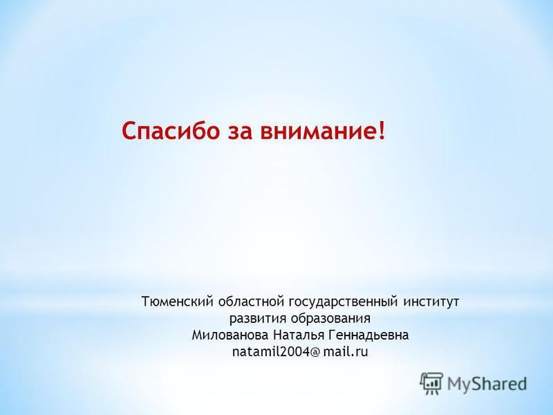 Спасибо за внимание! Тюменский областной государственный институт развития образования Милованова Наталья Геннадьевна natamil2004@ mail.ru