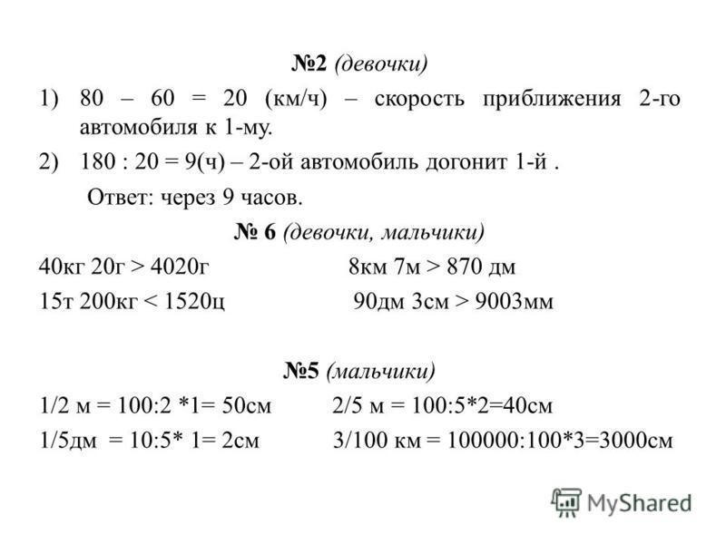 2 (девочки) 1)80 – 60 = 20 (км/ч) – скорость приближения 2-го автомобиля к 1-му. 2)180 : 20 = 9(ч) – 2-ой автомобиль догонит 1-й. Ответ: через 9 часов. 6 (девочки, мальчики) 40 кг 20 г > 4020 г 8 км 7 м > 870 дм 15 т 200 кг 9003 мм 5 (мальчики) 1/2 м