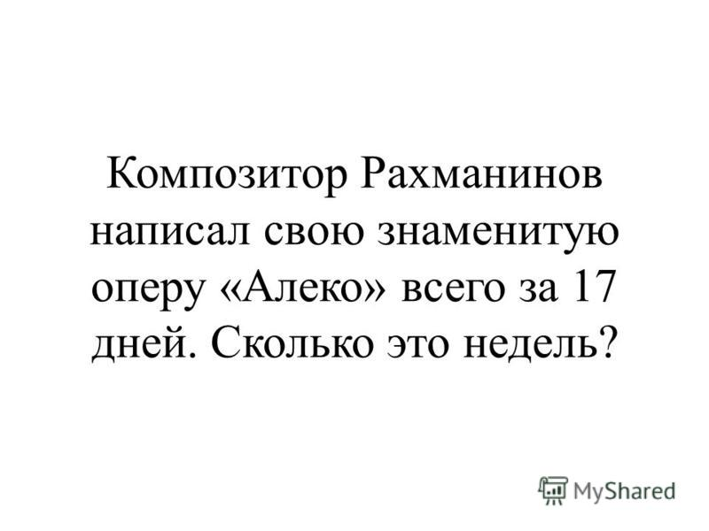 Композитор Рахманинов написал свою знаменитую оперу «Алеко» всего за 17 дней. Сколько это недель?