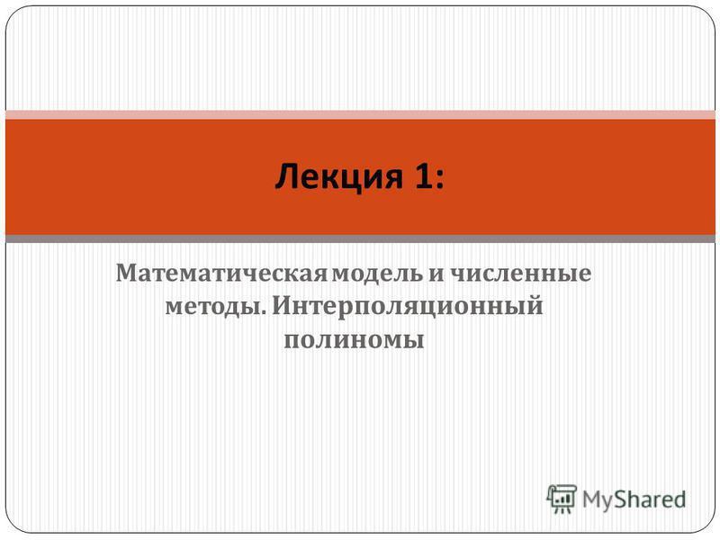 Математическая модель и численные методы. Интерполяционный полиномы Лекция 1: