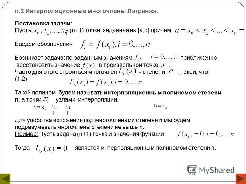 п.2 Интерполяционные многочлены Лагранжа. Постановка задачи: Пусть - (n+1) точка, заданная на [a,b] причем Введем обозначения Возникает задача: по заданным значениям приближенно восстановить значение в произвольной точке. Часто для этого строиться мн