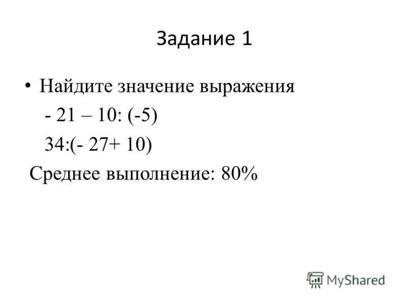 Задание 1 Найдите значение выражения - 21 – 10: (-5) 34:(- 27+ 10) Среднее выполнение: 80%