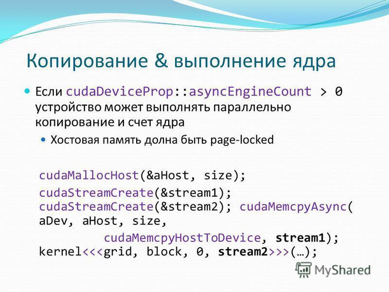 Если cudaDeviceProp::asyncEngineCount > 0 устройство может выполнять параллельно копирование и счет ядра Хостовая память должна быть page-locked cudaMallocHost(&aHost, size); cudaStreamCreate(&stream1); cudaStreamCreate(&stream2); cudaMemcpyAsync( aD