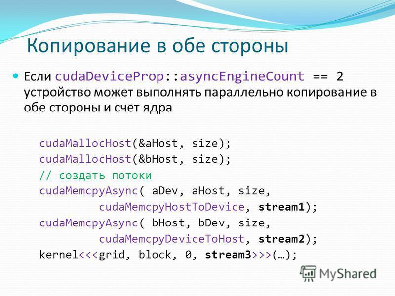 Если cudaDeviceProp::asyncEngineCount == 2 устройство может выполнять параллельно копирование в обе стороны и счет ядра cudaMallocHost(&aHost, size); cudaMallocHost(&bHost, size); // создать потоки cudaMemcpyAsync( aDev, aHost, size, cudaMemcpyHostTo