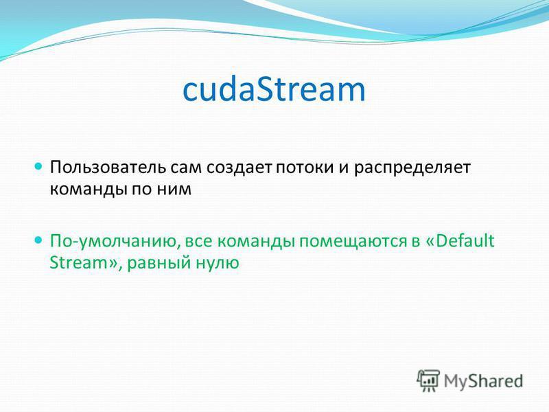 cudaStream Пользователь сам создает потоки и распределяет команды по ним По-умолчанию, все команды помещаются в «Default Stream», равный нулю