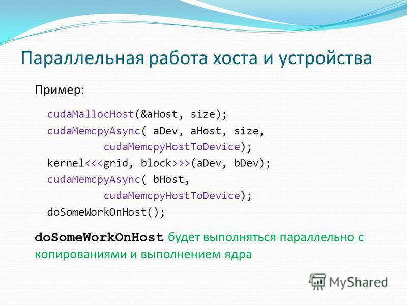 Параллельная работа хоста и устройства Пример: cudaMallocHost(&aHost, size); cudaMemcpyAsync( aDev, aHost, size, cudaMemcpyHostToDevice); kernel >>(aDev, bDev); cudaMemcpyAsync( bHost, cudaMemcpyHostToDevice); doSomeWorkOnHost(); doSomeWorkOnHost буд