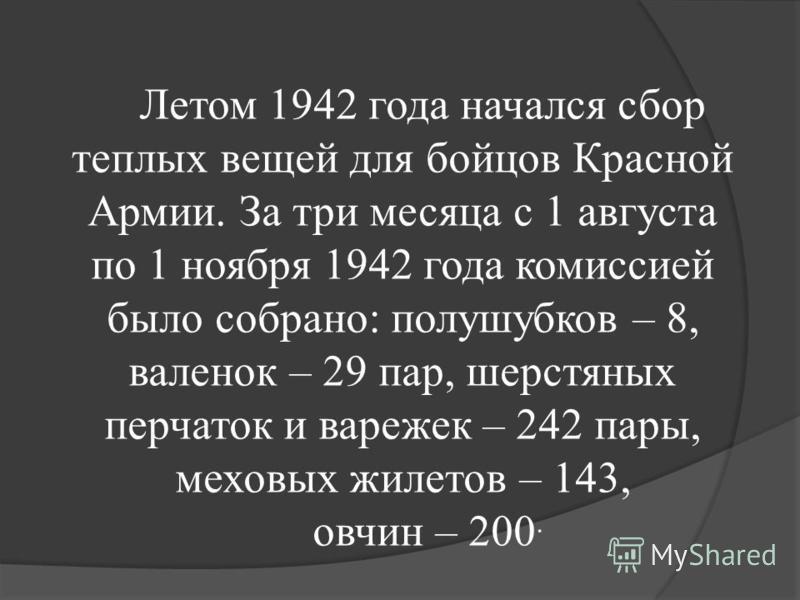 Летом 1942 года начался сбор теплых вещей для бойцов Красной Армии. За три месяца с 1 августа по 1 ноября 1942 года комиссией было собрано: полушубков – 8, валенок – 29 пар, шерстяных перчаток и варежек – 242 пары, меховых жилетов – 143, овчин – 200.