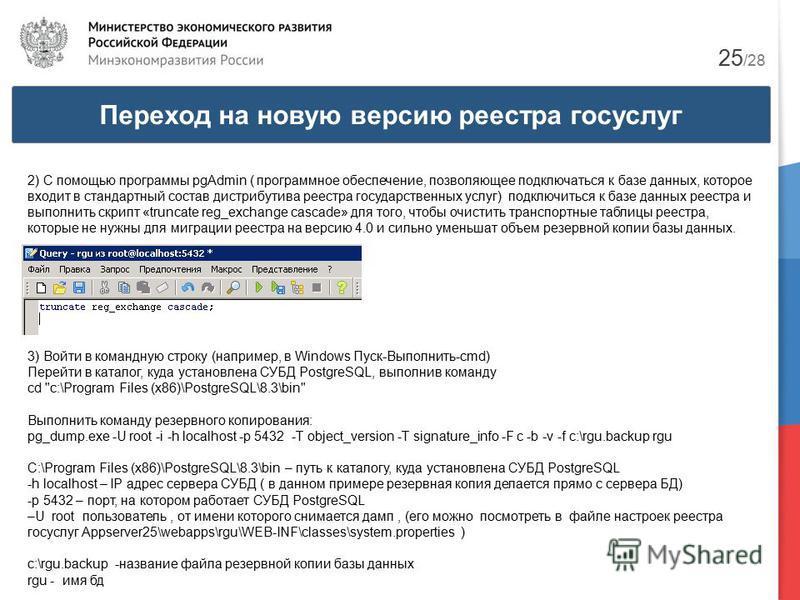 Переход на новую версию реестра госуслуг 25 /28 2) С помощью программы pgAdmin ( программное обеспечение, позволяющее подключаться к базе данных, которое входит в стандартный состав дистрибутива реестра государственных услуг) подключиться к базе данн