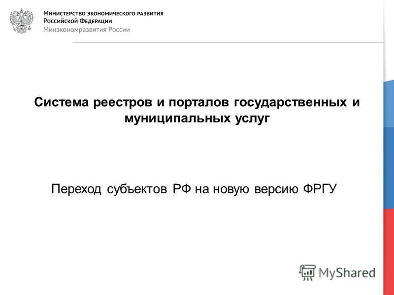 7 Система реестров и порталов государственных и муниципальных услуг Переход субъектов РФ на новую версию ФРГУ