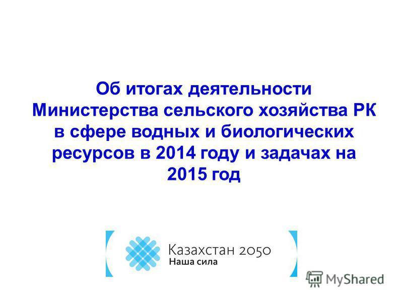 Об итогах деятельности Министерства сельского хозяйства РК в сфере водных и биологических ресурсов в 2014 году и задачах на 2015 год
