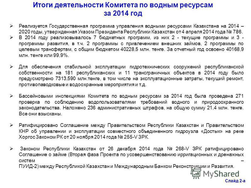 Слайд 2-а Итоги деятельности Комитета по водным ресурсам за 2014 год Реализуется Государственная программа управления водными ресурсами Казахстана на 2014 – 2020 годы, утвержденная Указом Президента Республики Казахстан от 4 апреля 2014 года 786. В 2