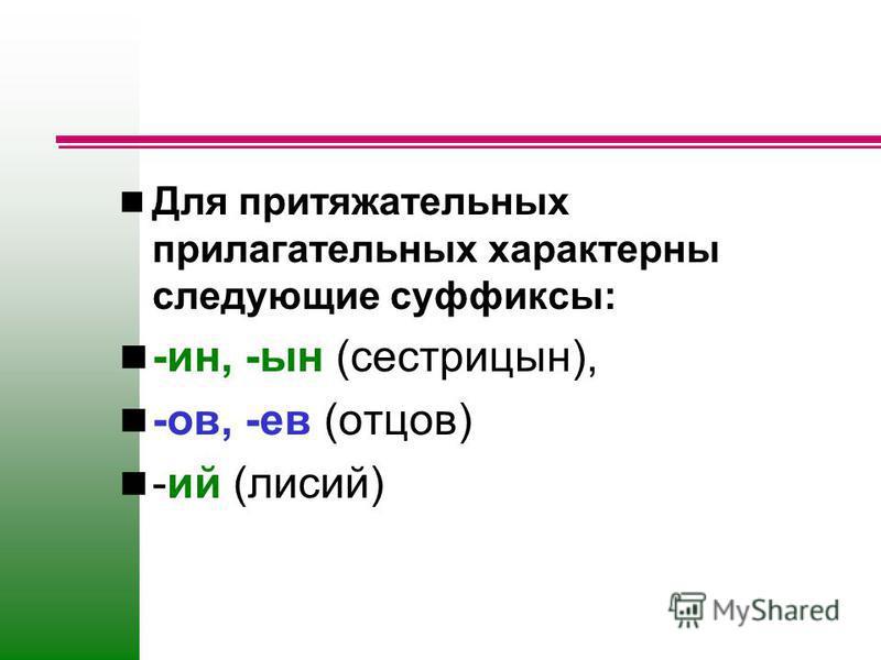 Для притяжательных прилагательных характерны следующие суффиксы: -ин, -ын (сестрицын), -ов, -ев (отцов) -ий (лисий)