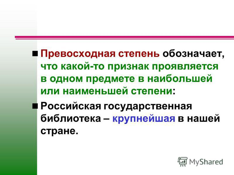 Превосходная степень обозначает, что какой-то признак проявляется в одном предмете в наибольней или наименьней степени: Российская государственная библиотека – крупнейшая в наней стране.