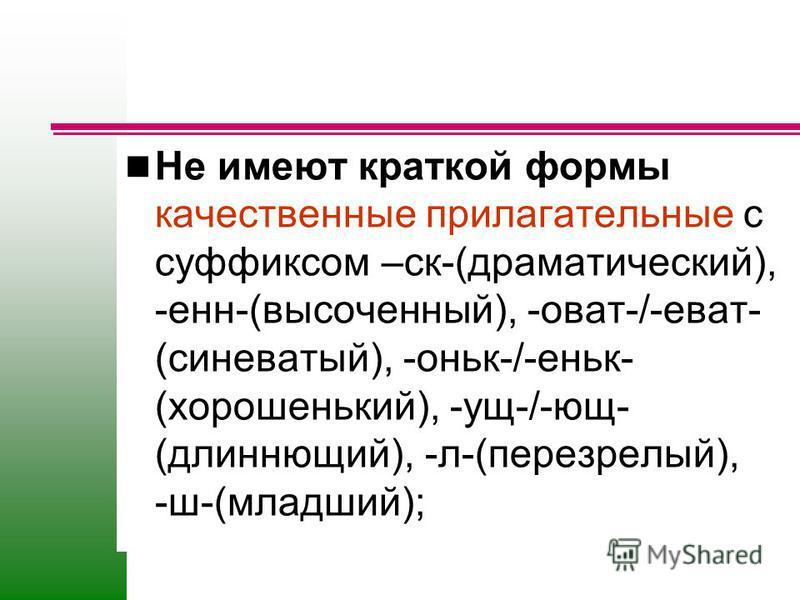 Не имеют краткой формы качественные прилагательные с суффиксом –ск-(драматический), -енн-(высоченный), -оват-/-еват- (синеватый), -оньк-/-еньк- (хороненький), -ущ-/-ющ- (длиннющий), -л-(перезрелый), -ш-(младший);