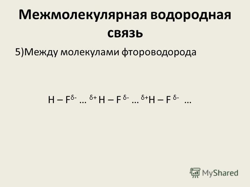 Межмолекулярная водородная связь 5)Между молекулами фтороводорода Н – F δ- … δ+ H – F δ- … δ+ Н – F δ- …