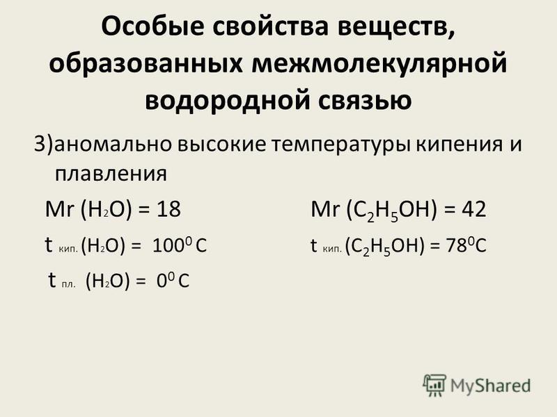 Особые свойства веществ, образованных межмолекулярной водородной связью 3)аномально высокие температуры кипения и плавления Мr (H 2 O) = 18 Mr (С 2 Н 5 ОН) = 42 t кип. (H 2 O) = 100 0 С t кип. (С 2 Н 5 ОН) = 78 0 С t пл. (H 2 O) = 0 0 С