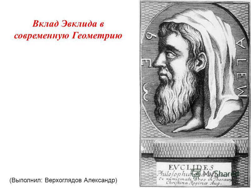 Вклад Эвклида в современную Геометрию (Выполнил: Верхоглядов Александр)