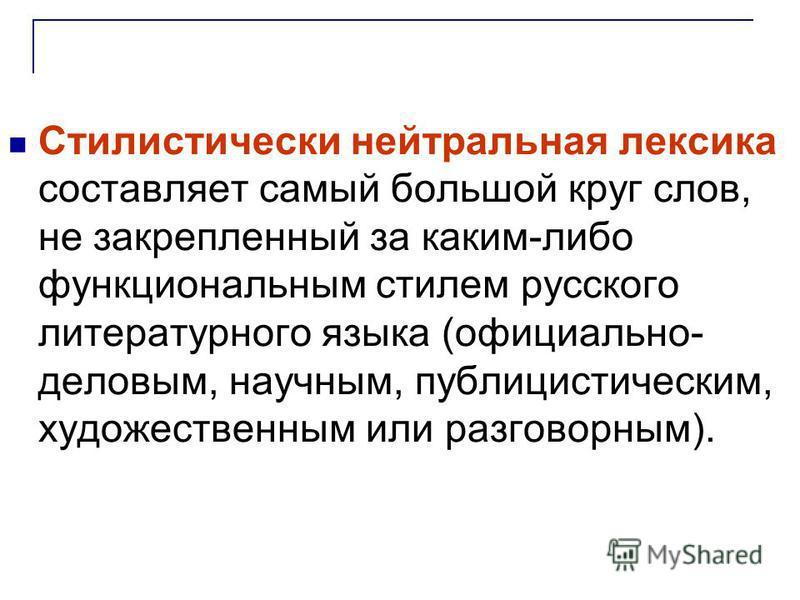 Стилистически нейтральная лексика составляет самый большой круг слов, не закрепленный за каким-либо функциональным стилем русского литературного языка (официально- деловым, научноым, публицистическим, художественным или разговорным).