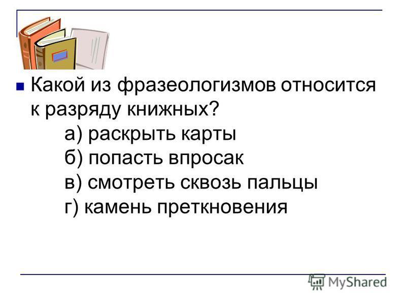 Какой из фразеологизмов относится к разряду книжных? а) раскрыть карты б) попасть впросак в) смотреть сквозь пальцы г) камень преткновения