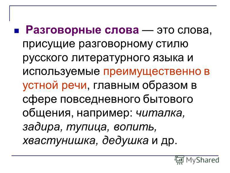 Разговорные слова это слова, присущие разговорному стилю русского литературного языка и используемые преимущественно в устной речи, главным образом в сфере повседневного бытового общения, например: читалка, задира, тупица, вопить, хвастунишка, дедушк