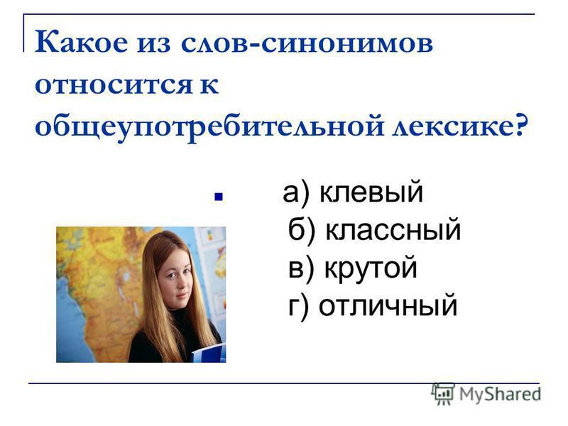 Какое из слов-синонимов относится к общеупотребительной лексике? а) клевый б) классный в) крутой г) отличный