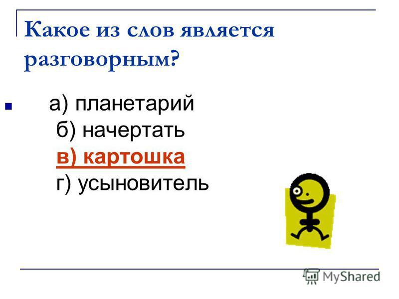 Какое из слов является разговорным? а) планетарий б) начертать в) картошка г) усыновитель