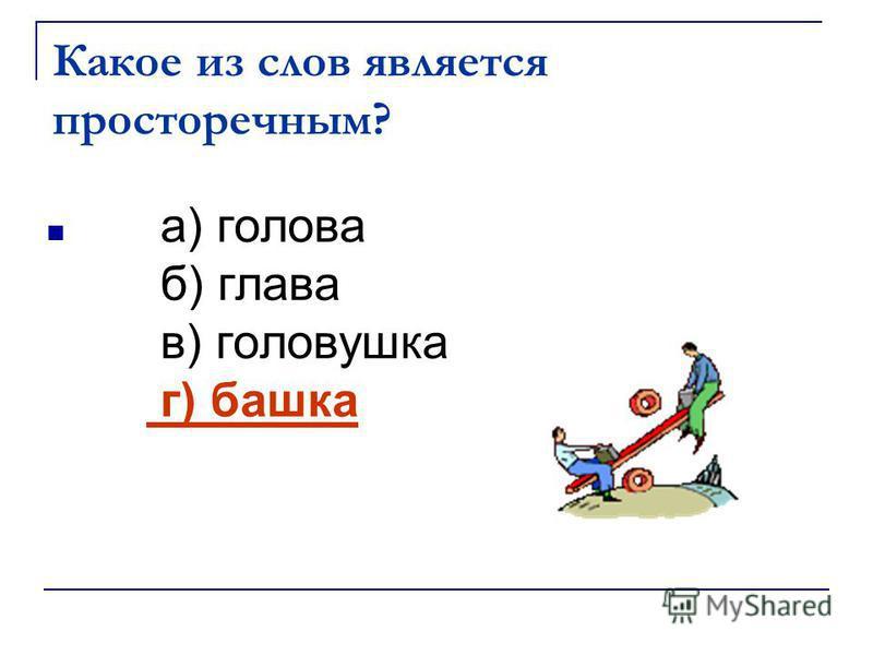 Какое из слов является просторечным? а) голова б) глава в) головушка г) башка