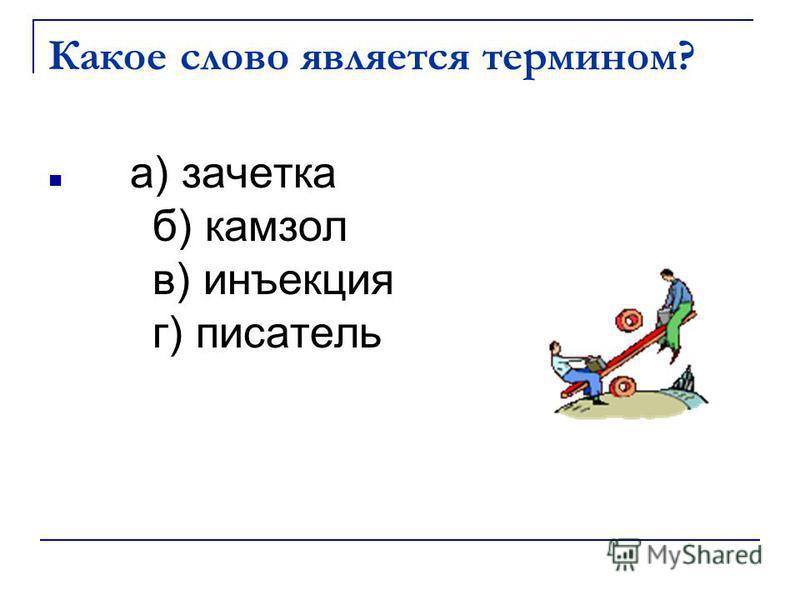 Какое слово является термином? а) зачетка б) камзол в) инъекция г) писатель