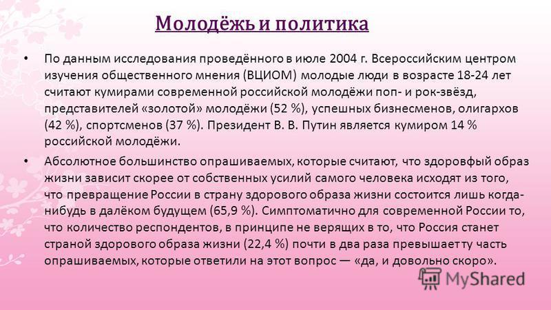 По данным исследования проведённого в июле 2004 г. Всероссийским центром изучения общественного мнения (ВЦИОМ) молодые люди в возрасте 18-24 лет считают кумирами современной российской молодёжи поп- и рок-звёзд, представителей «золотой» молодёжи (52