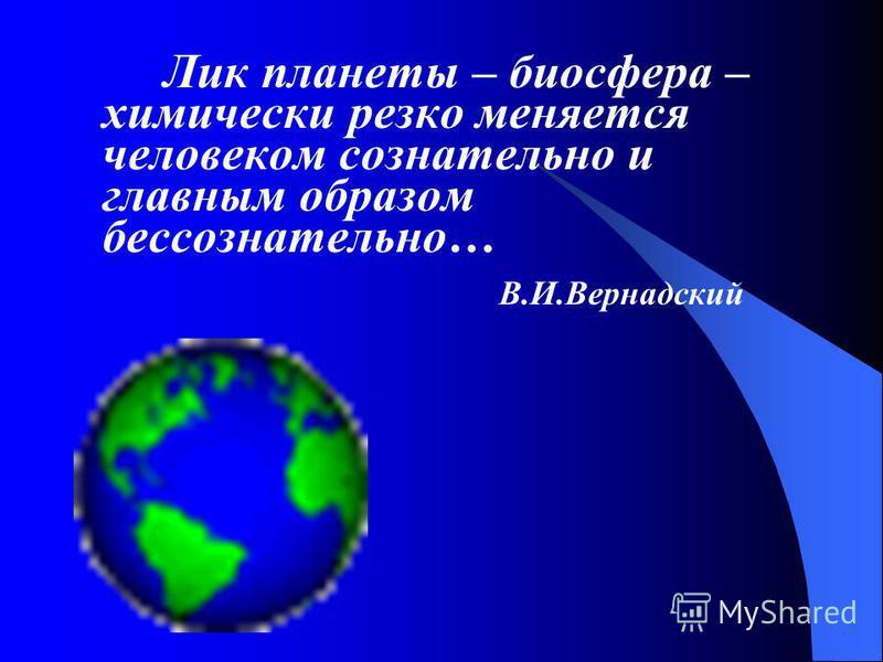 Лик планеты – биосфера – химически резко меняется человеком сознательно и главным образом бессознательно… В.И.Вернадский