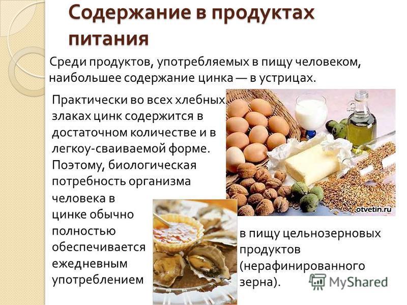 Содержание в продуктах питания Среди продуктов, употребляемых в пищу человеком, наибольшее содержание цинка в устрицах. Практически во всех хлебных злаках цинк содержится в достаточном количестве и в легкой - свариваемой форме. Поэтому, биологическая