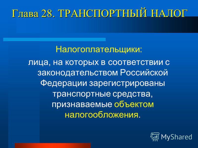Глава 28. ТРАНСПОРТНЫЙ НАЛОГ Налогоплательщики: лица, на которых в соответствии с законодательством Российской Федерации зарегистрированы транспортные средства, признаваемые объектом налогообложения.