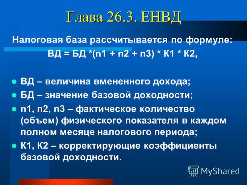 Глава 26.3. ЕНВД Налоговая база рассчитывается по формуле: ВД = БД *(n1 + n2 + n3) * К1 * К2, ВД – величина вмененного дохода; БД – значение базовой доходности; n1, n2, n3 – фактическое количество (объем) физического показателя в каждом полном месяце