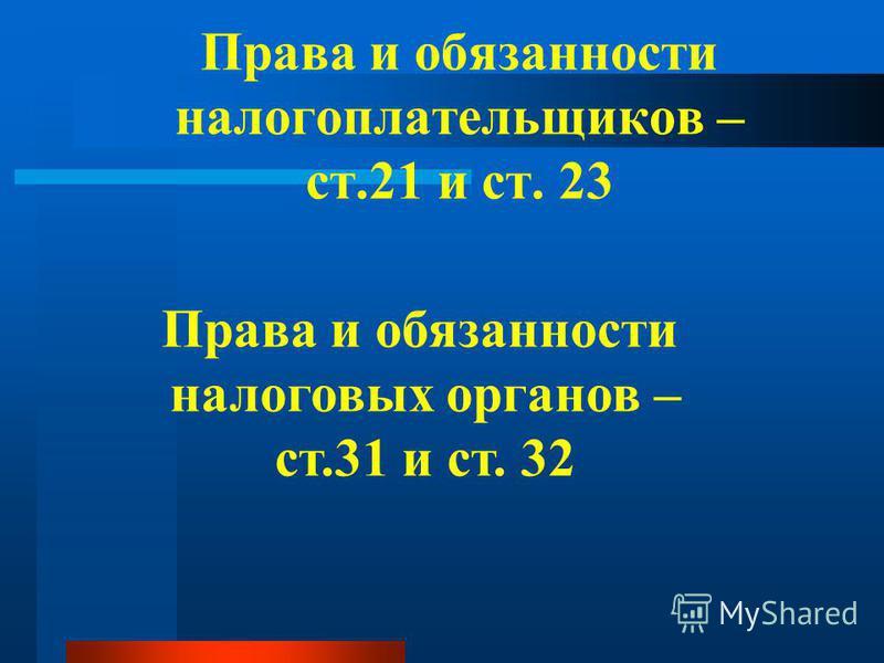 Права и обязанности налогоплательщиков – ст.21 и ст. 23 Права и обязанности налоговых органов – ст.31 и ст. 32