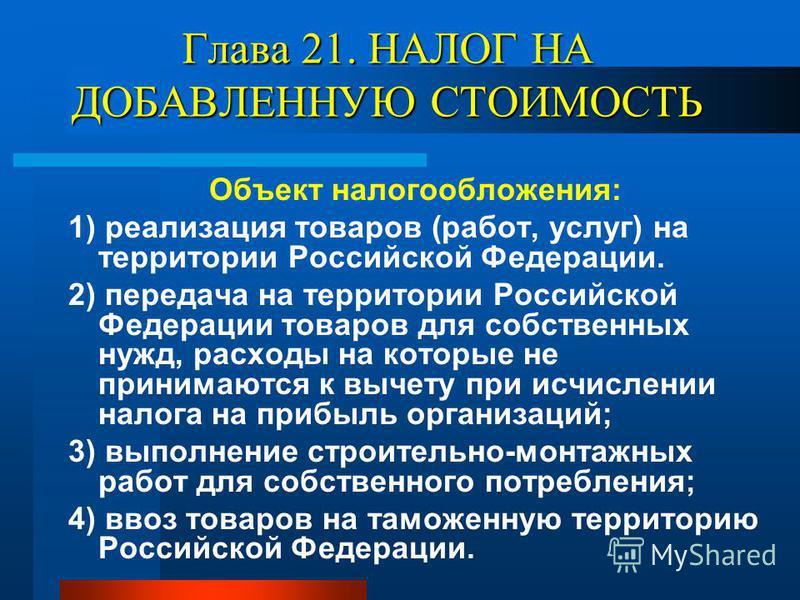Глава 21. НАЛОГ НА ДОБАВЛЕННУЮ СТОИМОСТЬ Объект налогообложения: 1) реализация товаров (работ, услуг) на территории Российской Федерации. 2) передача на территории Российской Федерации товаров для собственных нужд, расходы на которые не принимаются к