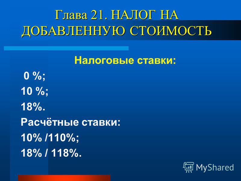 Глава 21. НАЛОГ НА ДОБАВЛЕННУЮ СТОИМОСТЬ Налоговые ставки: 0 %; 10 %; 18%. Расчётные ставки: 10% /110%; 18% / 118%.