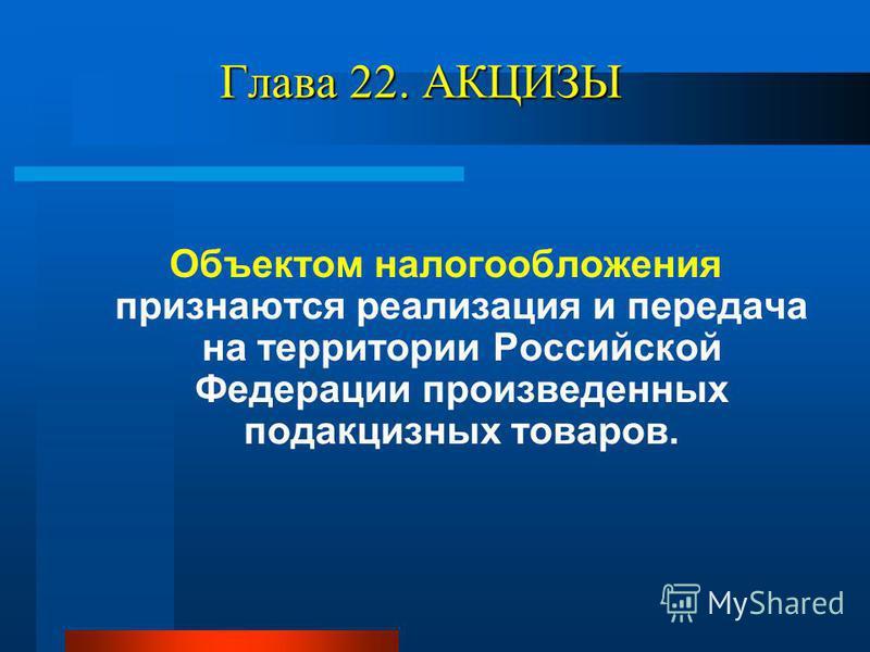 Глава 22. АКЦИЗЫ Объектом налогообложения признаются реализация и передача на территории Российской Федерации произведенных подакцизных товаров.