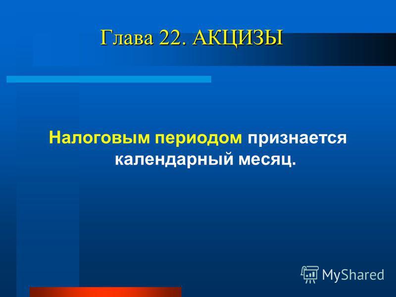Глава 22. АКЦИЗЫ Налоговым периодом признается календарный месяц.
