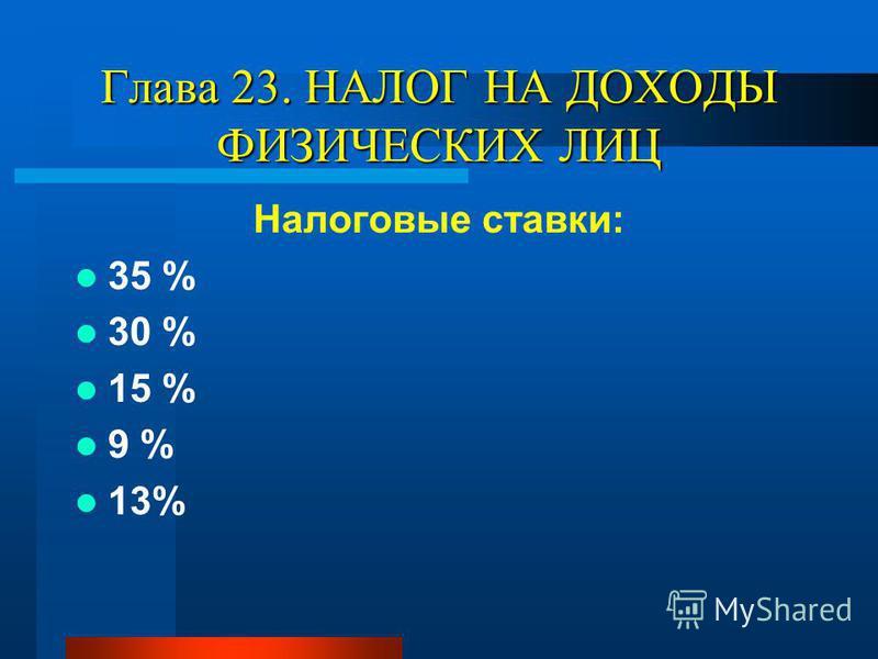 Глава 23. НАЛОГ НА ДОХОДЫ ФИЗИЧЕСКИХ ЛИЦ Налоговые ставки: 35 % 30 % 15 % 9 % 13%