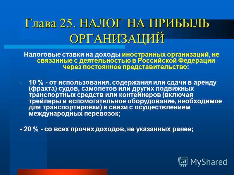 Глава 25. НАЛОГ НА ПРИБЫЛЬ ОРГАНИЗАЦИЙ Налоговые ставки на доходы иностранных организаций, не связанные с деятельностью в Российской Федерации через постоянное представительство: - 10 % - от использования, содержания или сдачи в аренду (фрахта) судов
