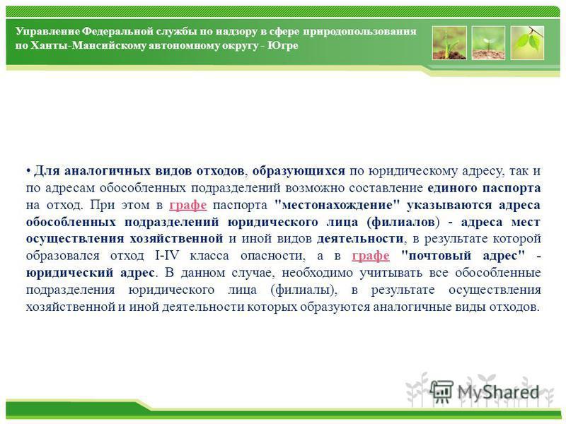Управление Федеральной службы по надзору в сфере природопользования по Ханты-Мансийскому автономному округу - Югре Для аналогичных видов отходов, образующихся по юридическому адресу, так и по адресам обособленных подразделений возможно составление ед