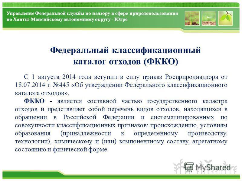 Управление Федеральной службы по надзору в сфере природопользования по Ханты-Мансийскому автономному округу - Югре Федеральный классификационный каталог отходов (ФККО) С 1 августа 2014 года вступил в силу приказ Росприроднадзора от 18.07.2014 г. 445