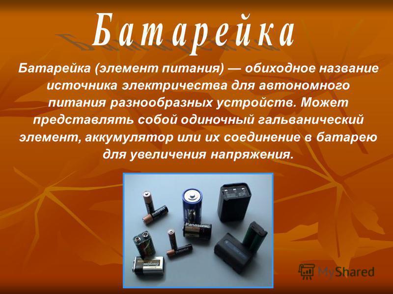 Батарейка (элемент питания) обиходное название источника электричества для автономного питания разнообразных устройств. Может представлять собой одиночный гальванический элемент, аккумулятор или их соединение в батарею для увеличения напряжения.
